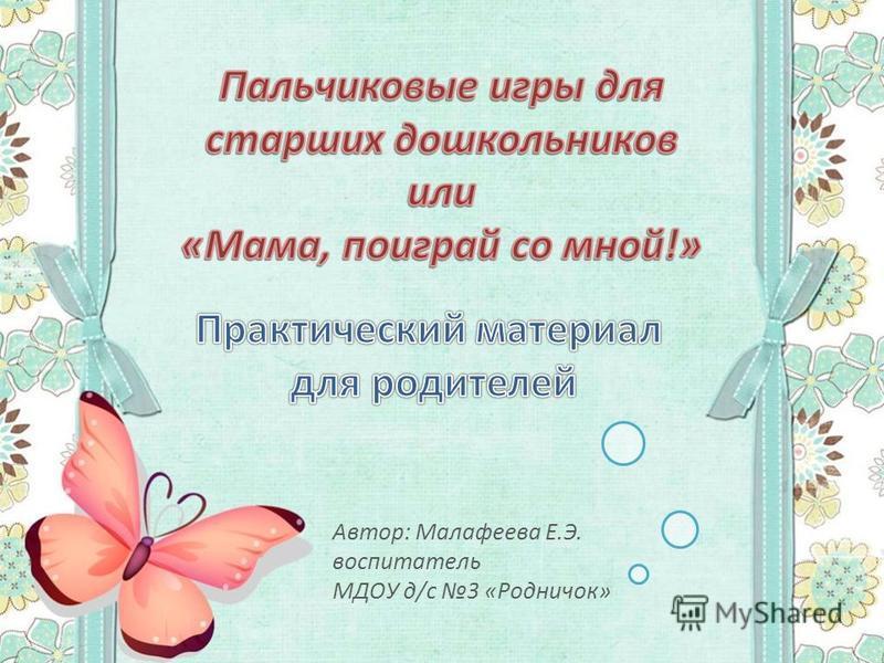 Автор: Малафеева Е.Э. воспитатель МДОУ д/с 3 «Родничок»