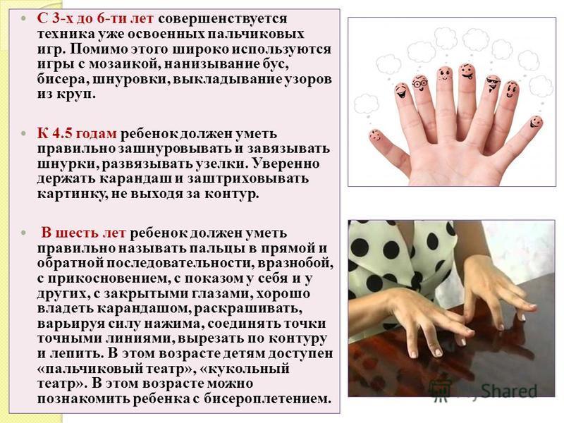 С 3-х до 6-ти лет совершенствуется техника уже освоенных пальчиковых игр. Помимо этого широко используются игры с мозаикой, нанизывание бус, бисера, шнуровки, выкладывание узоров из круп. К 4.5 годам ребенок должен уметь правильно зашнуровывать и зав