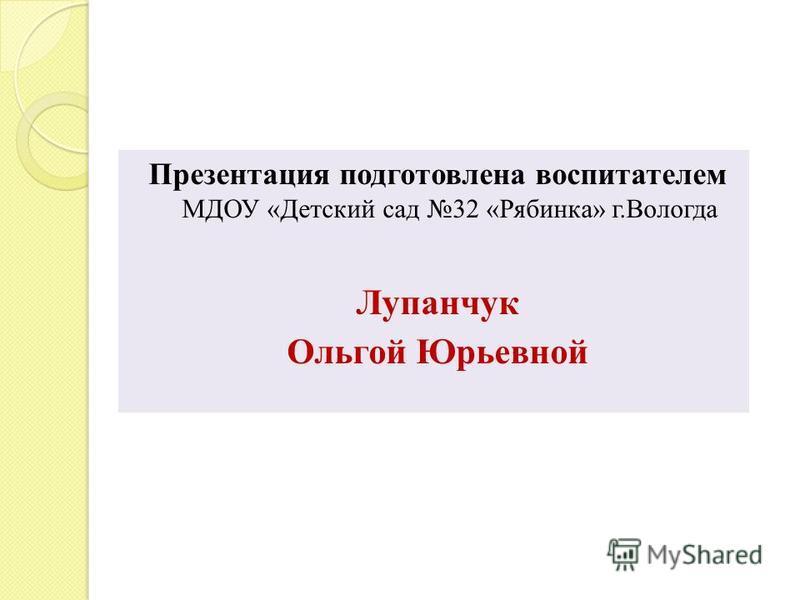 Презентация подготовлена воспитателем МДОУ «Детский сад 32 «Рябинка» г.Вологда Лупанчук Ольгой Юрьевной