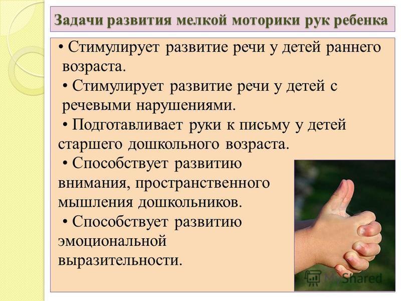 Задачи развития мелкой моторики рук ребенка Стимулирует развитие речи у детей раннего возраста. Стимулирует развитие речи у детей с речевыми нарушениями. Подготавливает руки к письму у детей старшего дошкольного возраста. Способствует развитию вниман