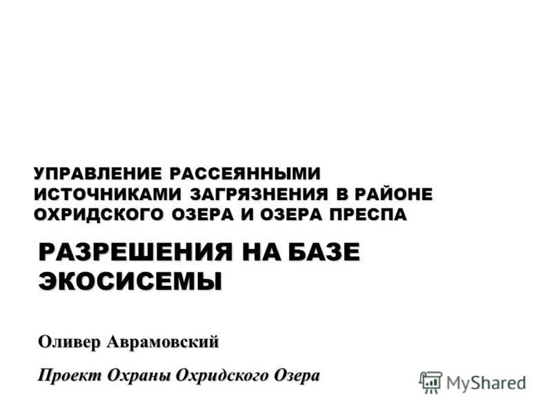 Оливер Аврамовский Проект Охраны Охридского Озера УПРАВЛЕНИЕ РАССЕЯННЫМИ ИСТОЧНИКАМИ ЗАГРЯЗНЕНИЯ В РАЙОНЕ ОХРИДСКОГО ОЗЕРА И ОЗЕРА ПРЕСПА РАЗРЕШЕНИЯ НА БАЗЕ ЭКОСИСЕМЫ