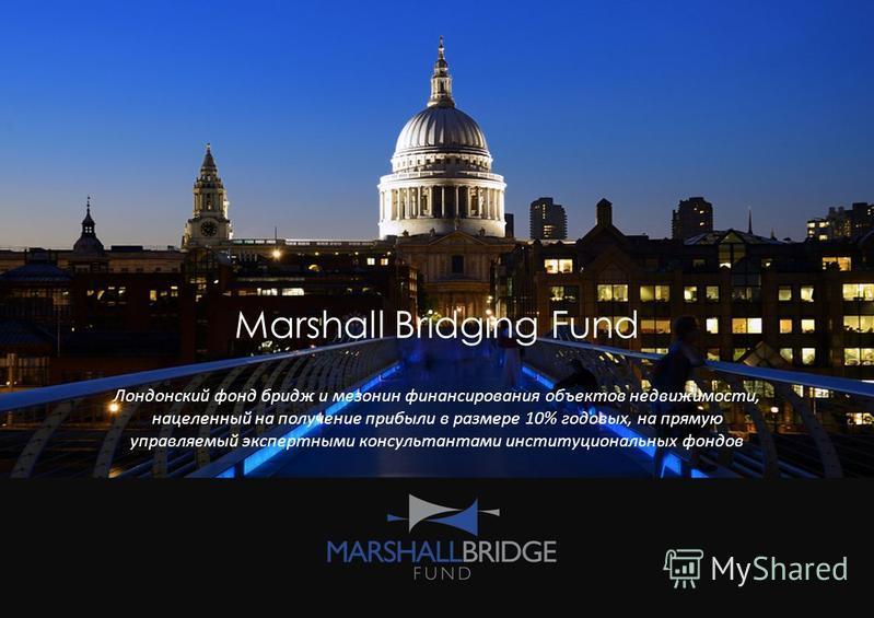 Marshall Bridging Fund Лондонский фонд бридж и мезонин финансирования объектов недвижимости, нацеленный на получение прибыли в размере 10% годовых, на прямую управляемый экспертными консультантами институциональных фондов