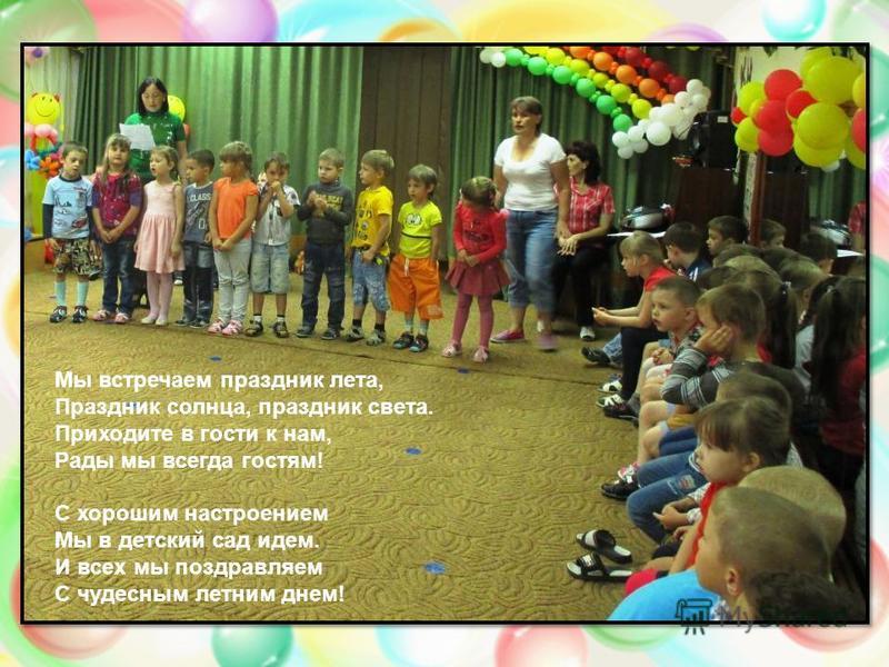 Мы встречаем праздник лета, Праздник солнца, праздник света. Приходите в гости к нам, Рады мы всегда гостям! С хорошим настроением Мы в детский сад идем. И всех мы поздравляем С чудесным летним днем!