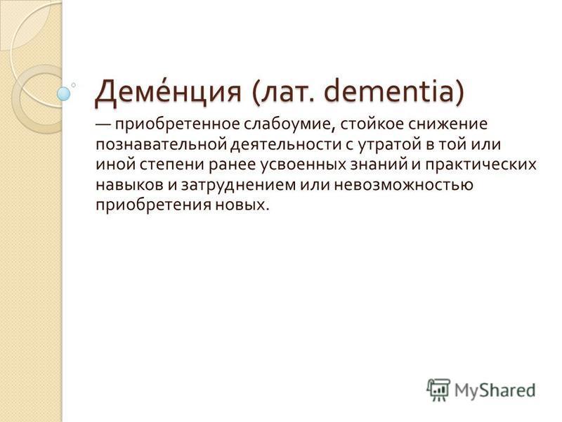 Деменция ( лат. dementia) приобретенное слабоумие, стойкое снижение познавательной деятельности с утратой в той или иной степени ранее усвоенных знаний и практических навыков и затруднением или невозможностью приобретения новых.