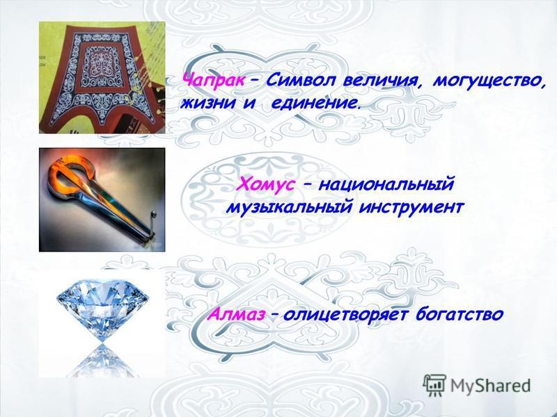 Чапрак – Символ величия, могущество, жизни и единение. Хомус – национальный музыкальный инструмент Алмаз – олицетворяет богатство