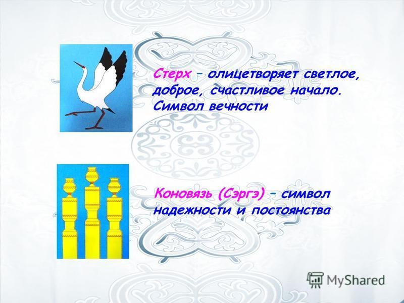 Стерх – олицетворяет светлое, доброе, счастливое начало. Символ вечности Коновязь (Сэргэ) – символ надежности и постоянства