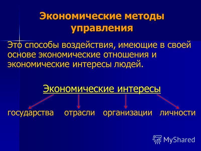 Экономические методы управления Это способы воздействия, имеющие в своей основе экономические отношения и экономические интересы людей. Экономические интересы государства отрасли организации личности