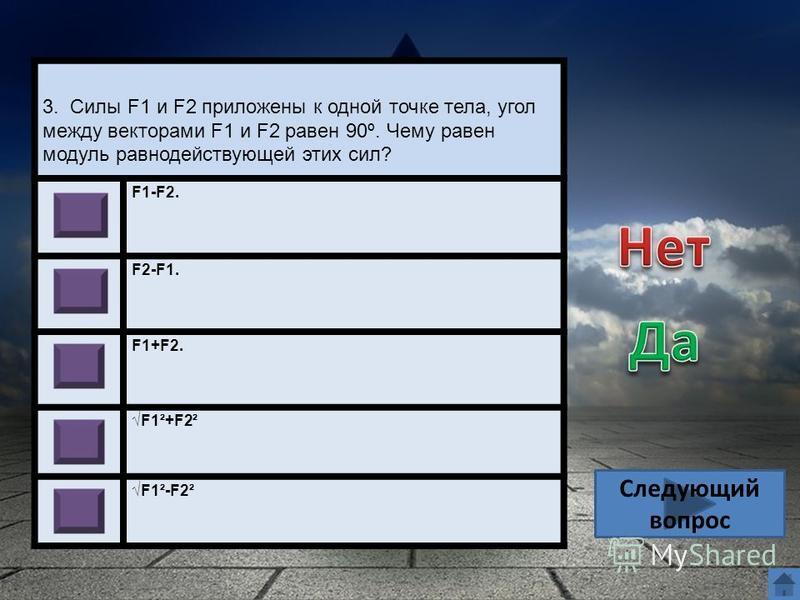 3. Силы F1 и F2 приложены к одной точке тела, угол между векторами F1 и F2 равен 90º. Чему равен модуль равнодействующей этих сил? F1-F2. F2-F1. F1+F2. F1²+F2² F1²-F2² Следующий вопрос