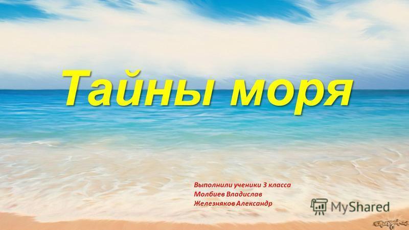 Тайны моря Выполнили ученики 3 класса Молбиев Владислав Железняков Александр