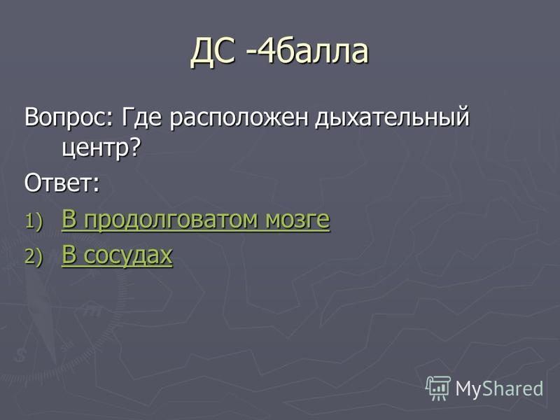 ДС -4 балла Вопрос: Где расположен дыхательный центр? Ответ: 1) В продолговатом мозге В продолговатом мозге В продолговатом мозге 2) В сосудах В сосудах В сосудах