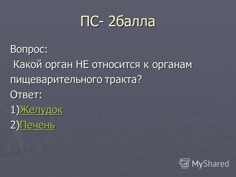 ПС- 2 балла Вопрос: Какой орган НЕ относится к органам Какой орган НЕ относится к органам пищеварительного тракта? Ответ: 1)Желудок Желудок 2)Печень Печень