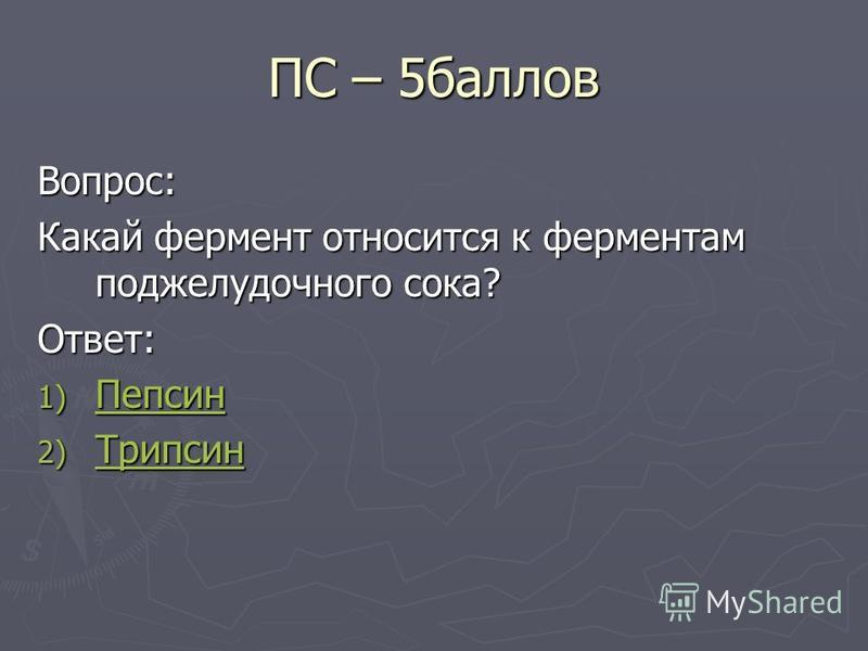 ПС – 5 баллов Вопрос: Какай фермент относится к ферментам поджелудочного сока? Ответ: 1) Пепсин Пепсин 2) Трипсин Трипсин