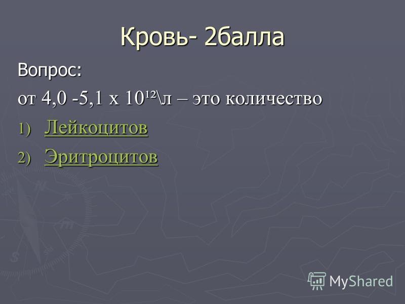 Кровь- 2 балла Вопрос: от 4,0 -5,1 х 10¹²\л – это количество 1) Лейкоцитов Лейкоцитов 2) Эритроцитов Эритроцитов