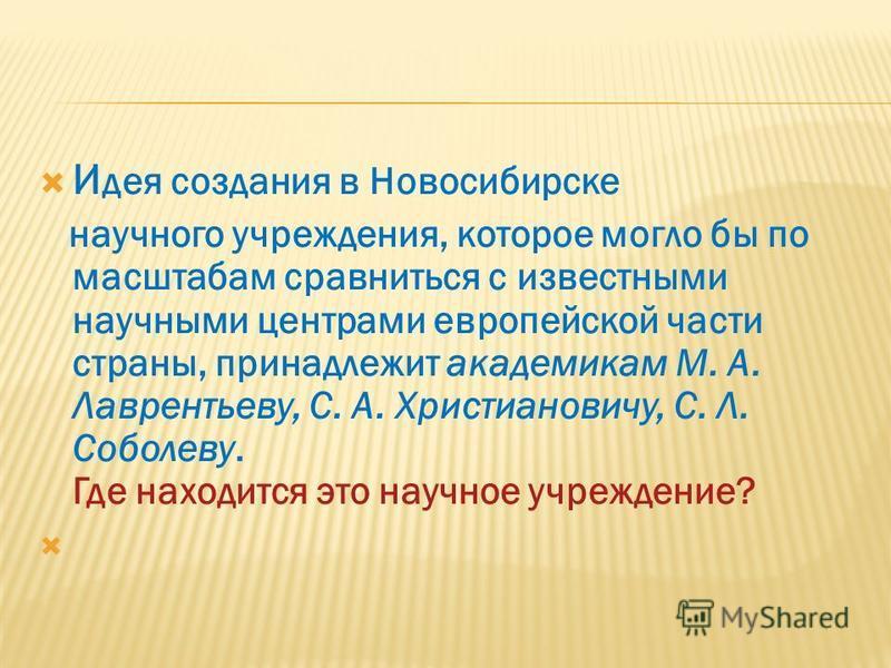 И дея создания в Новосибирске научного учреждения, которое могло бы по масштабам сравниться с известными научными центрами европейской части страны, принадлежит академикам М. А. Лаврентьеву, С. А. Христиановичу, С. Л. Соболеву. Где находится это науч