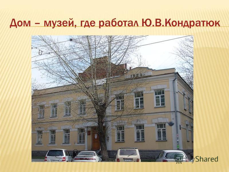 Дом – музей, где работал Ю.В.Кондратюк