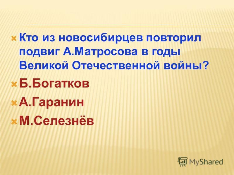 Кто из новосибирцев повторил подвиг А.Матросова в годы Великой Отечественной войны? Б.Богатков А.Гаранин М.Селезнёв