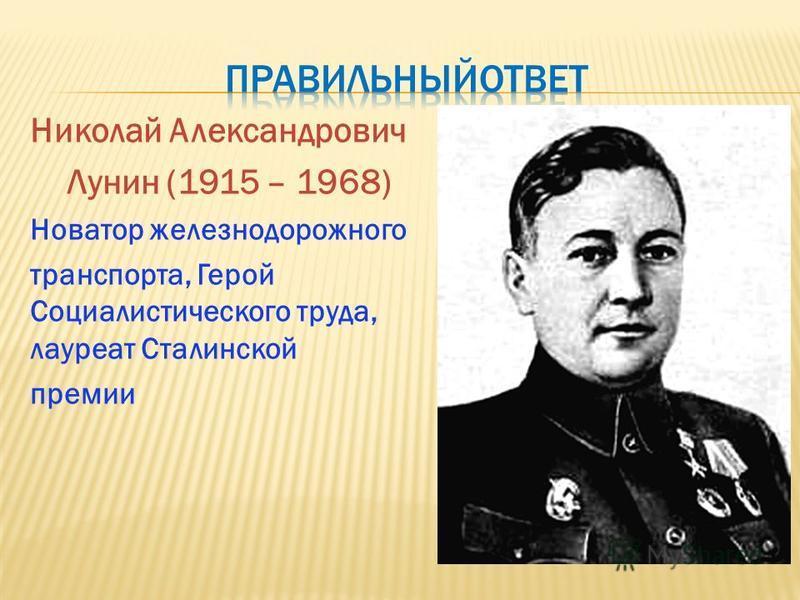 Николай Александрович Лунин (1915 – 1968) Новатор железнодорожного транспорта, Герой Социалистического труда, лауреат Сталинской премии