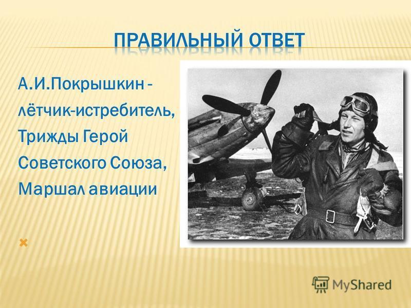 А.И.Покрышкин - лётчик-истребитель, Трижды Герой Советского Союза, Маршал авиации