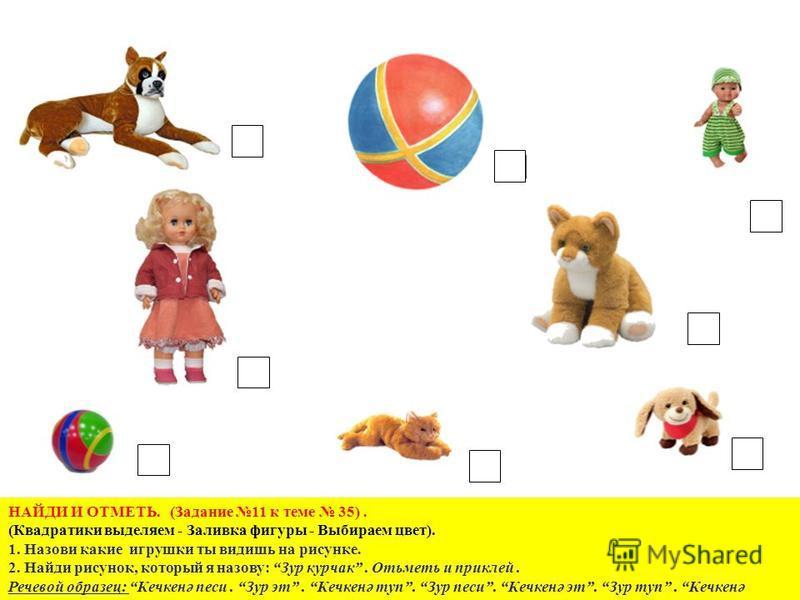 НАЙДИ И ОТМЕТЬ. (Задание 11 к теме 35). (Квадратики выделяем - Заливка фигуры - Выбираем цвет). 1. Назови какие игрушки ты видишь на рисунке. 2. Найди рисунок, который я назову: Зур корчак. Отьметь и приклей. Речевой образец: Кечкенә песни. Зур эт. К