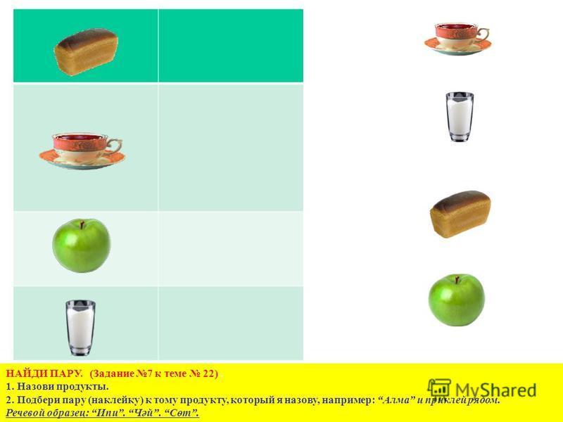НАЙДИ ПАРУ. (Задание 7 к теме 22). 1. Назови продукты. 2. Подбери пару (наклейку) к тому продукту, который я назову, например: Алма и приклей рядом. Речевой образец: Ипи. Чәй. Сөт.