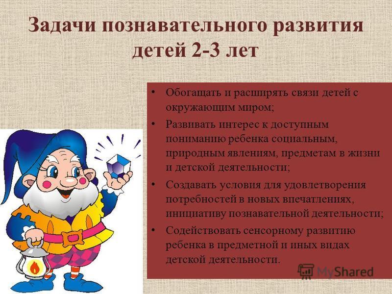 Задачи познавательного развития детей 2-3 лет Обогащать и расширять связи детей с окружающим миром; Развивать интерес к доступным пониманию ребенка социальным, природным явлениям, предметам в жизни и детской деятельности; Создавать условия для удовле