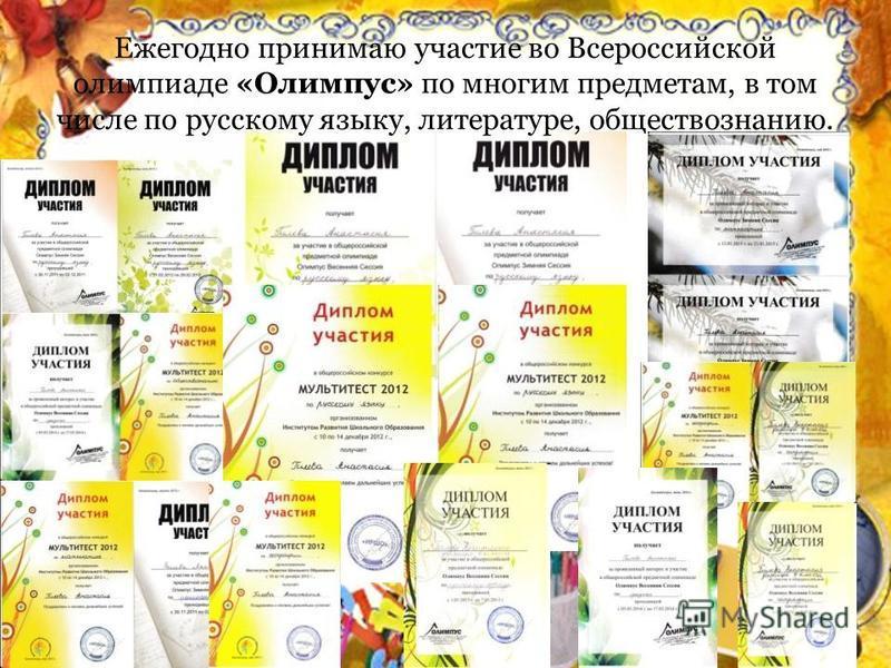 Ежегодно принимаю участие во Всероссийской олимпиаде «Олимпус» по многим предметам, в том числе по русскому языку, литературе, обществознанию.