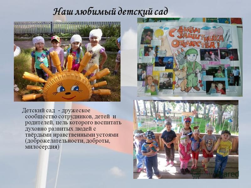 Наш любимый детский сад Детский сад - дружеское сообщество сотрудников, детей и родителей, цель которого воспитать духовно развитых людей с твёрдыми нравственными устоями (доброжелательности, доброты, милосердия)