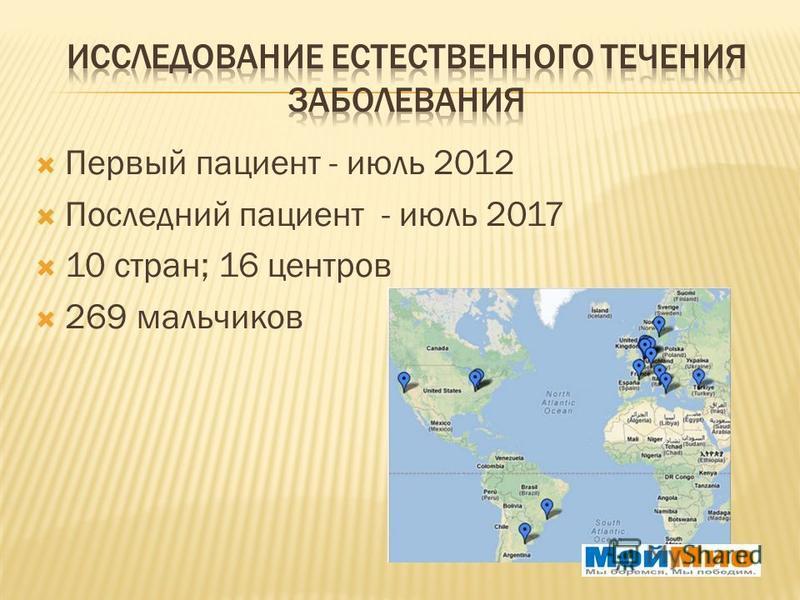 Первый пациент - июль 2012 Последний пациент - июль 2017 10 стран; 16 центров 269 мальчиков