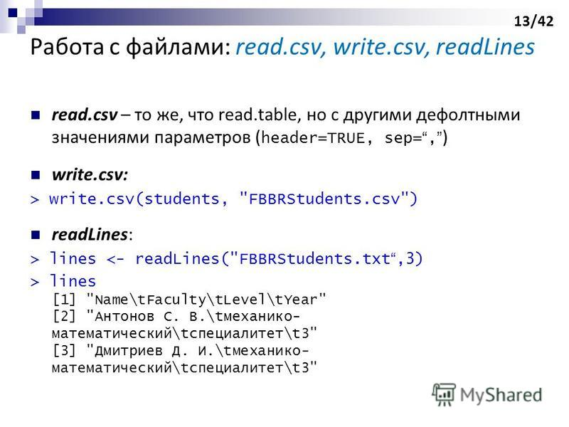 Работа с файлами: read.csv, write.csv, readLines read.csv – то же, что read.table, но c другими дефолтными значениями параметров ( header=TRUE, sep=, ) write.csv: > write.csv(students,