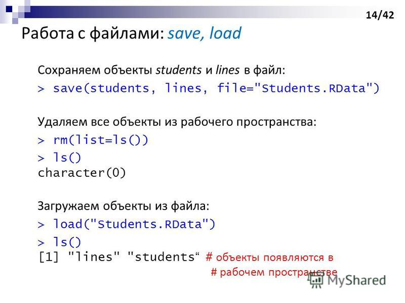 Работа с файлами: save, load Сохраняем объекты students и lines в файл: > save(students, lines, file=