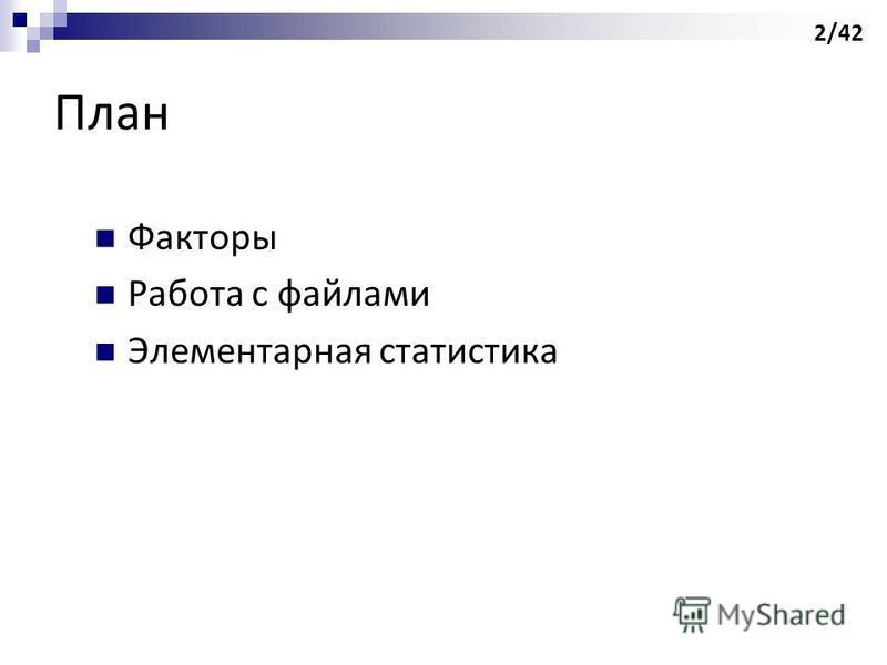 План Факторы Работа с файлами Элементарная статистика 2/42