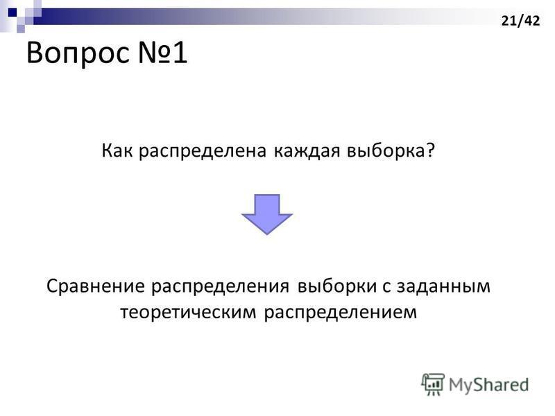 Вопрос 1 Как распределена каждая выборка? Сравнение распределения выборки с заданным теоретическим распределением 21/42