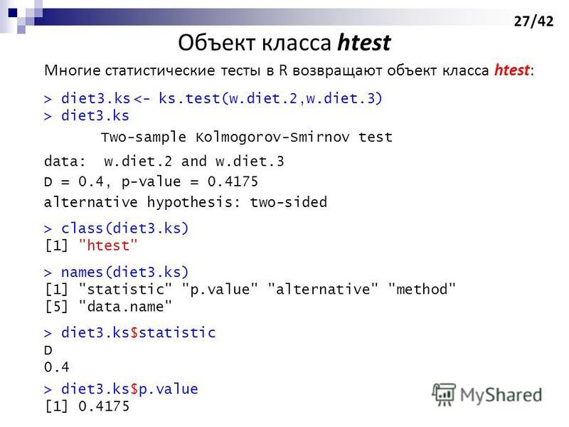 Многие статистические тесты в R возвращают объект класса htest: > diet3. ks diet3. ks Two-sample Kolmogorov-Smirnov test data: w.diet.2 and w.diet.3 D = 0.4, p-value = 0.4175 alternative hypothesis: two-sided > class(diet3.ks) [1]