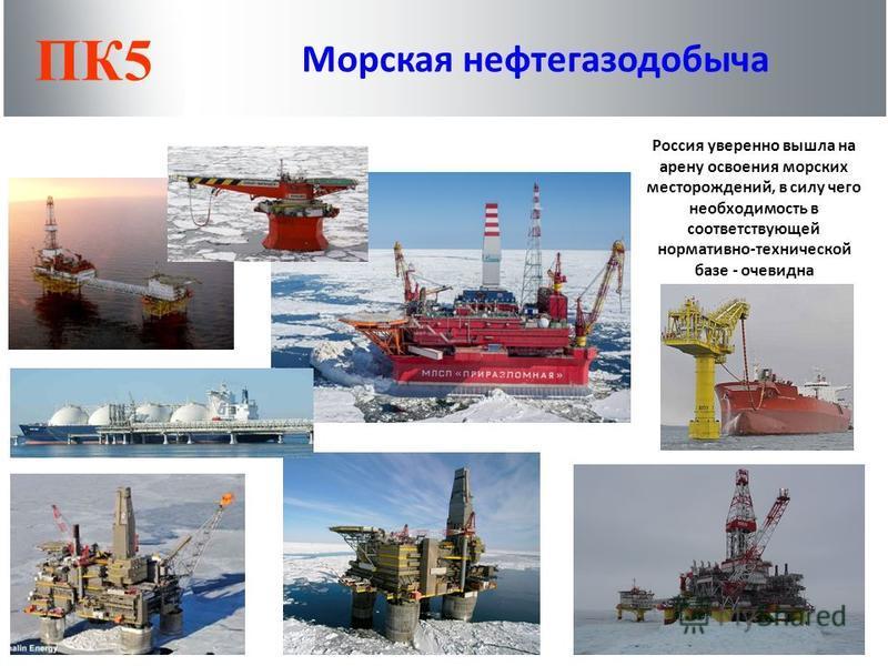 Россия уверенно вышла на арену освоения морских месторождений, в силу чего необходимость в соответствующей нормативно-технической базе - очевидна ПК5 Морская нефтегазодобыча