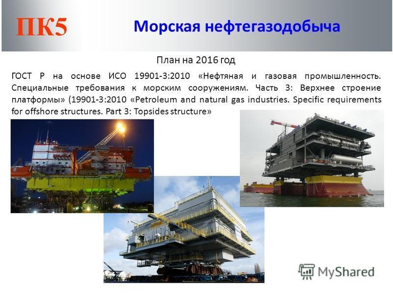 ПК5 Морская нефтегазодобыча План на 2016 год ГОСТ Р на основе ИСО 19901-3:2010 «Нефтяная и газовая промышленность. Специальные требования к морским сооружениям. Часть 3: Верхнее строение платформы» (19901-3:2010 «Petroleum and natural gas industries.
