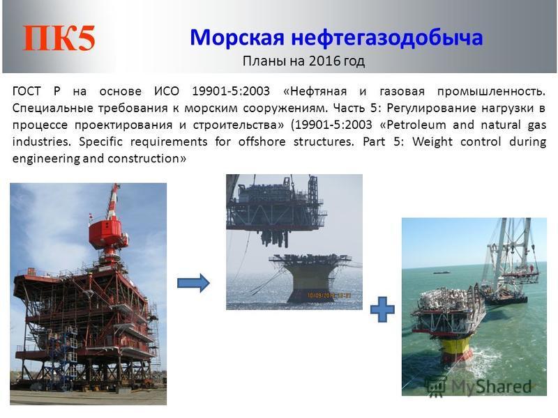 ПК5 Морская нефтегазодобыча Планы на 2016 год ГОСТ Р на основе ИСО 19901-5:2003 «Нефтяная и газовая промышленность. Специальные требования к морским сооружениям. Часть 5: Регулирование нагрузки в процессе проектирования и строительства» (19901-5:2003