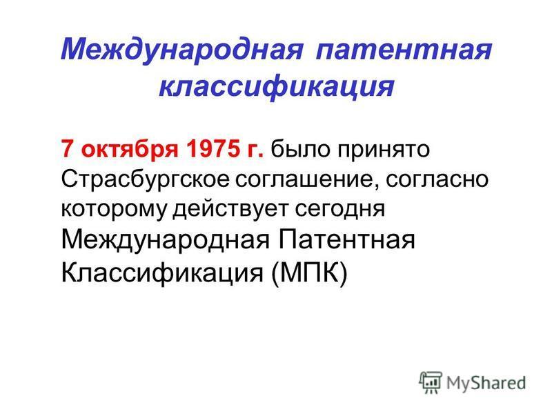 Международная патентная классификация 7 октября 1975 г. было принято Страсбургское соглашение, согласно которому действует сегодня Международная Патентная Классификация (МПК)