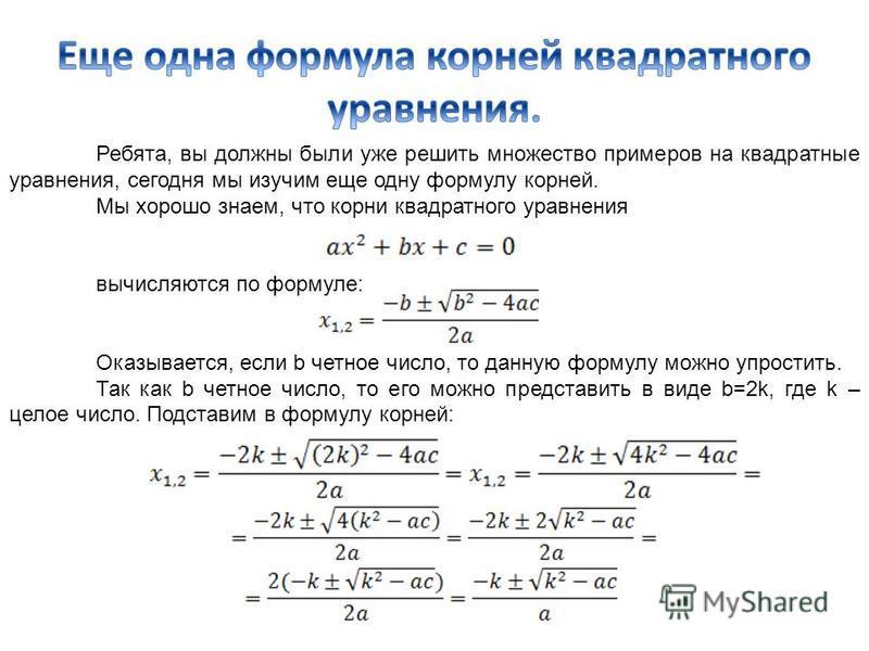 Ребята, вы должны были уже решить множество примеров на квадратные уравнения, сегодня мы изучим еще одну формулу корней. Мы хорошо знаем, что корни квадратного уравнения вычисляются по формуле: Оказывается, если b четное число, то данную формулу можн