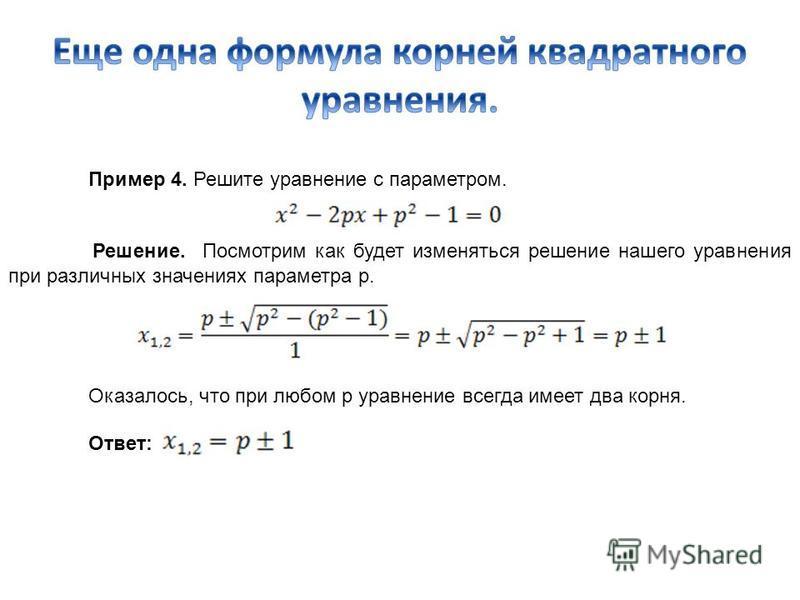 Пример 4. Решите уравнение с параметром. Решение. Посмотрим как будет изменяться решение нашего уравнения при различных значениях параметра p. Оказалось, что при любом p уравнение всегда имеет два корня. Ответ: