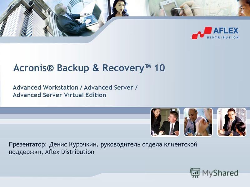 Acronis® Backup & Recovery 10 Advanced Workstation / Advanced Server / Advanced Server Virtual Edition Презентатор: Денис Курочкин, руководитель отдела клиентской поддержки, Aflex Distribution