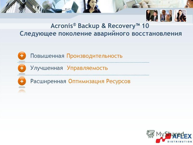 Acronis ® Backup & Recovery 10 Следующее поколение аварийного восстановления Повышенная Производительность Улучшенная Управляемость Расширенная Оптимизация Ресурсов