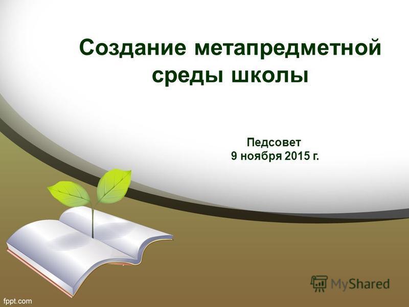 Создание метапредметной среды школы Педсовет 9 ноября 2015 г.