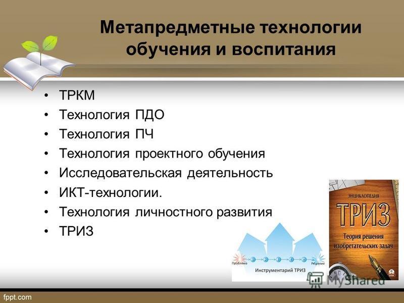 Метапредметные технологии обучения и воспитания ТРКМ Технология ПДО Технология ПЧ Технология проектного обучения Исследовательская деятельность ИКТ-технологии. Технология личностного развития ТРИЗ