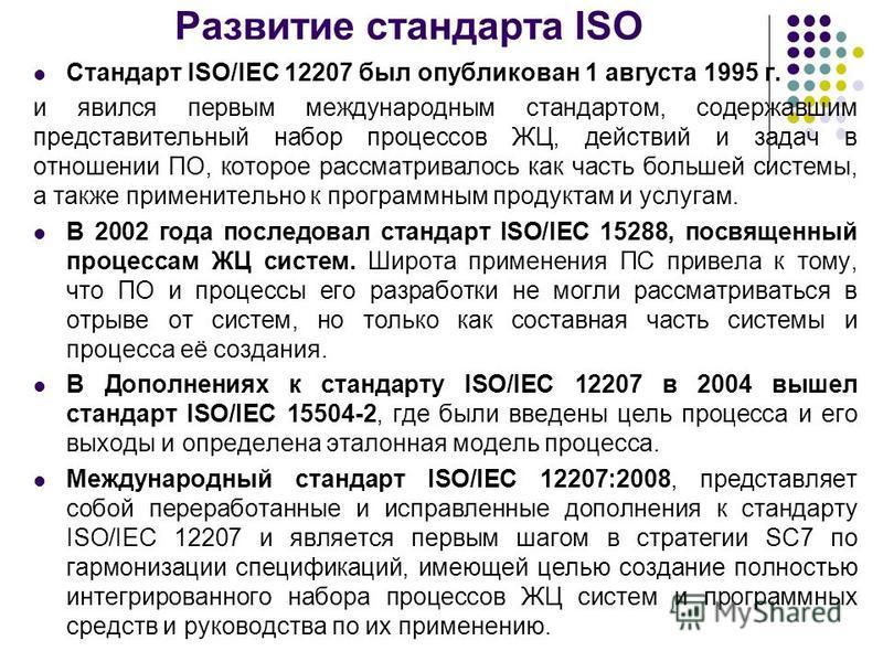 Развитие стандарта ISO Стандарт ISO/IEC 12207 был опубликован 1 августа 1995 г. и явился первым международным стандартом, содержавшим представительный набор процессов ЖЦ, действий и задач в отношении ПО, которое рассматривалось как часть большей сист