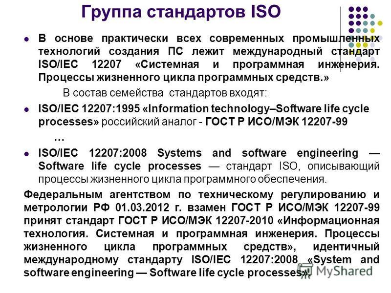 Группа стандартов ISO В основе практически всех современных промышленных технологий создания ПС лежит международный стандарт ISO/IEC 12207 «Системная и программная инженерия. Процессы жизненного цикла программных средств.» В состав семейства стандарт