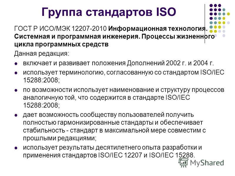 Группа стандартов ISO ГОСТ Р ИСО/МЭК 12207-2010 Информационная технология. Системная и программная инженерия. Процессы жизненного цикла программных средств Данная редакция: включает и развивает положения Дополнений 2002 г. и 2004 г. использует термин