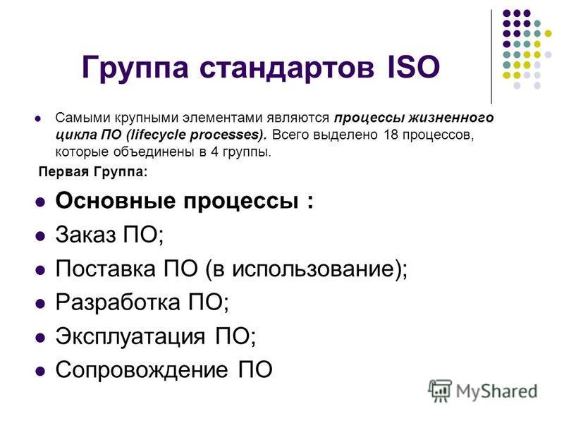 Группа стандартов ISO Самыми крупными элементами являются процессы жизненного цикла ПО (lifecycle processes). Всего выделено 18 процессов, которые объединены в 4 группы. Первая Группа: Основные процессы : Заказ ПО; Поставка ПО (в использование); Разр