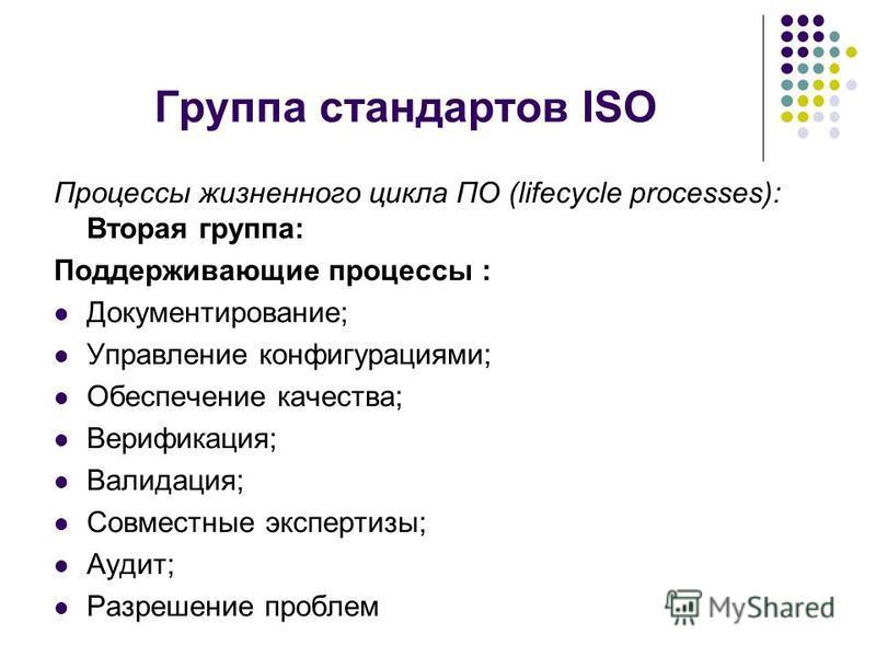 Группа стандартов ISO Процессы жизненного цикла ПО (lifecycle processes): Вторая группа: Поддерживающие процессы : Документирование; Управление конфигурациями; Обеспечение качества; Верификация; Валидация; Совместные экспертизы; Аудит; Разрешение про