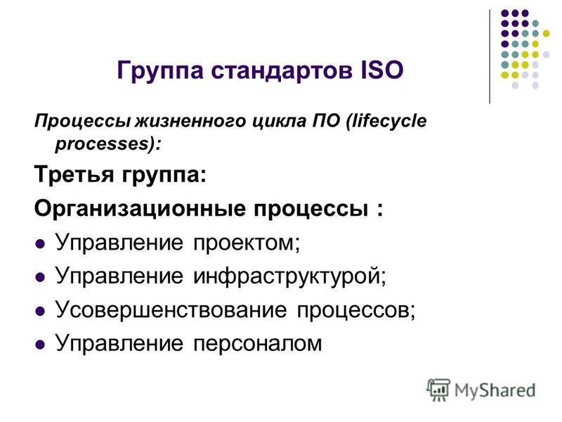 Группа стандартов ISO Процессы жизненного цикла ПО (lifecycle processes): Третья группа: Организационные процессы : Управление проектом; Управление инфраструктурой; Усовершенствование процессов; Управление персоналом