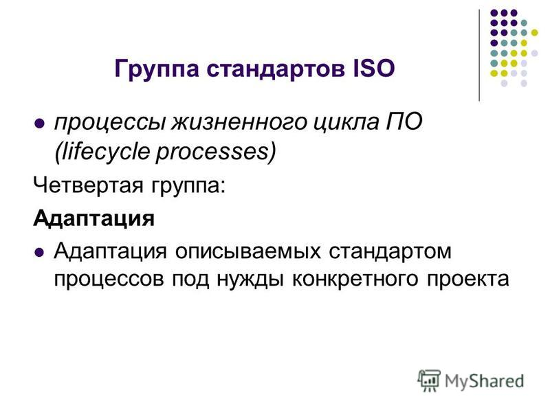 Группа стандартов ISO процессы жизненного цикла ПО (lifecycle processes) Четвертая группа: Адаптация Адаптация описываемых стандартом процессов под нужды конкретного проекта